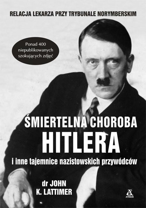 okładka Śmiertelna choroba Hitlera i inne tajemnice nazistowskich przywódców, Książka | John K. Lattimer