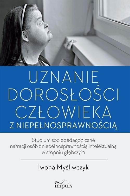 okładka Uznanie dorosłości człowieka z niepełnosprawnością Studium socjopedagogiczne narracji osób z niepełnosprawnością intelektualną w stopniu głębszym, Książka | Myśliwczyk Iwona