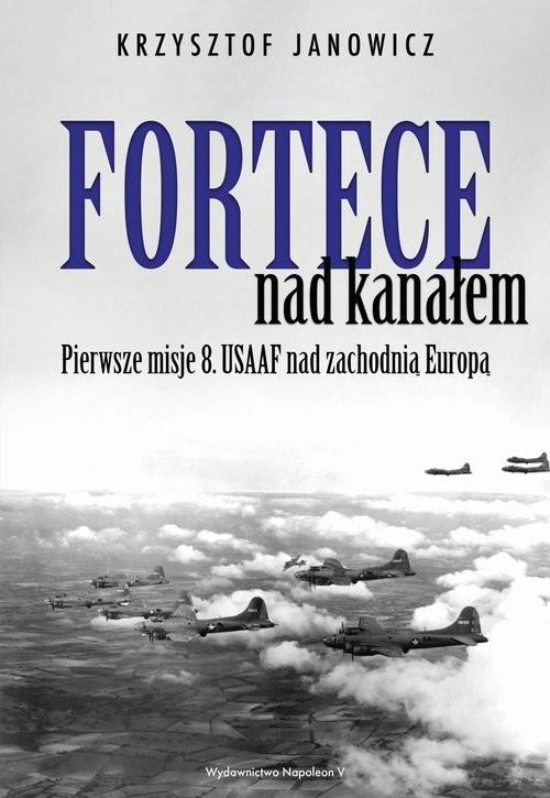 okładka Fortece nad kanałem Pierwsze misje 8. USAAF nad zachodnią Europą, Książka | Janowicz Krzysztof