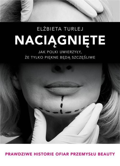 okładka Naciągnięte Jak Polki uwierzyły, że tylko piękne będą szczęśliwe, Książka | Turlej Elżbieta