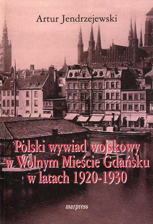okładka Polski wywiad wojskowy w Wolnym Mieście Gdańsku w latach 1920-1930, Książka   Jendrzejewski Artur