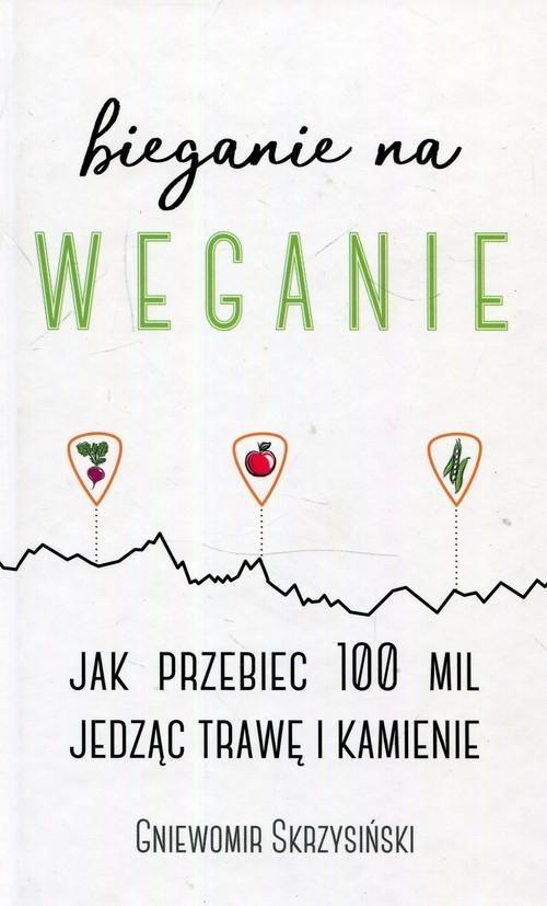 okładka Bieganie na weganie Jak przebiec 100 mil jedząc trawę i kamienie, Książka | Skrzysiński Gniewomir