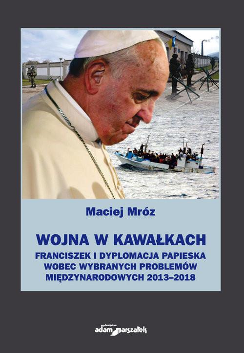 okładka Wojna w kawałkach Franciszek i dyplomacja papieska wobec wybranych problemów międzynarodowych, Książka   Mróz Maciej