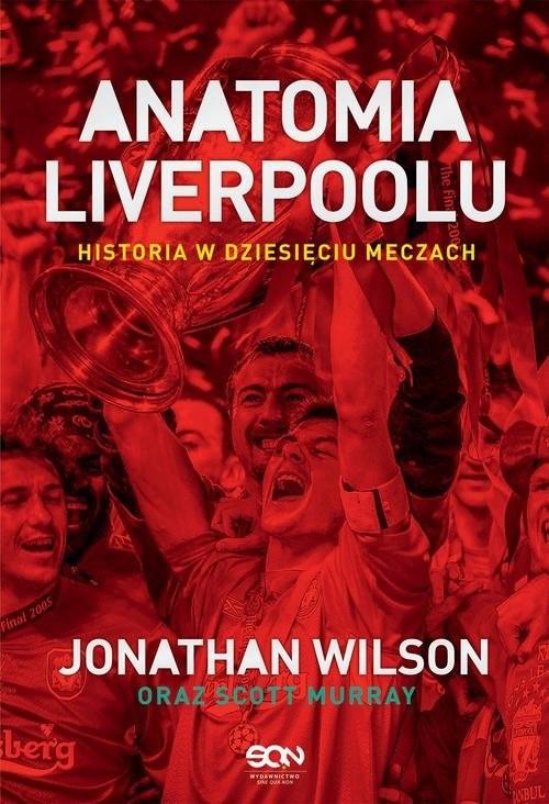 okładka Anatomia Liverpoolu Historia w dziesięciu meczach, Książka | Jonathan Wilson, Scott Murray