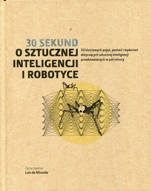 okładka 30 sekund O sztucznej inteligencji i robotyce 50 kluczowych pojęć, postaci i wydarzeń dotyczących sztucznej inteligencji przedstawionych w pół minuty, Książka |
