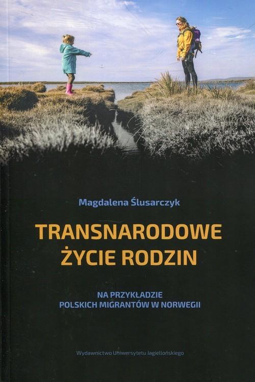 okładka Transnarodowe życie rodzin Na przykładzie polskich migrantów w Norwegii, Książka | Ślusarczyk Magdalena