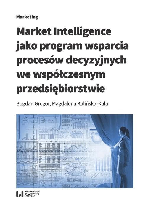 okładka Market Intelligence jako program wsparcia procesów decyzyjnych we współczesnym przedsiębiorstwie, Książka | Bogdan Gregor, Magdalena Kalińska-Kula