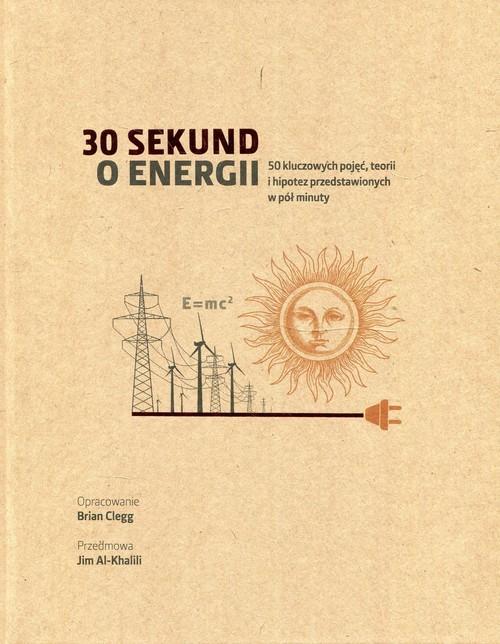 okładka 30 sekund o energii 50 kluczowych pojęć, teorii i hipotez przedstawionych w pół minuty, Książka | Clegg Brian