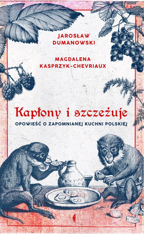 okładka Kapłony i szczeżuje Opowieść o zapomnianej kuchni polskiej, Książka | Jarosław Dumanowski, Magda Kasprzyk-Chevriaux