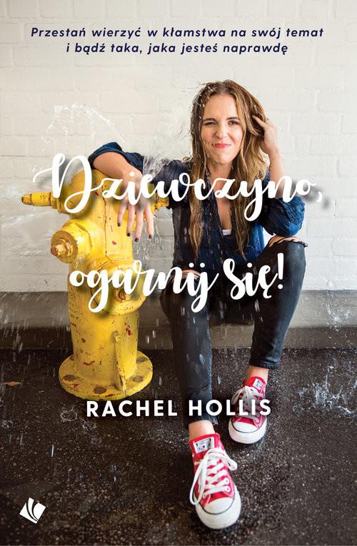 okładka Dziewczyno ogarnij się! Przestań wierzyć w kłamstwa na swój temat i bądź taka, jaka jesteś naprawdę!, Książka | Hollis Rachel