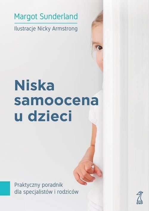 okładka Niska samoocena u dzieci Praktyczny poradnik dla specjalistów i rodziców, Książka   Sunderland Margot