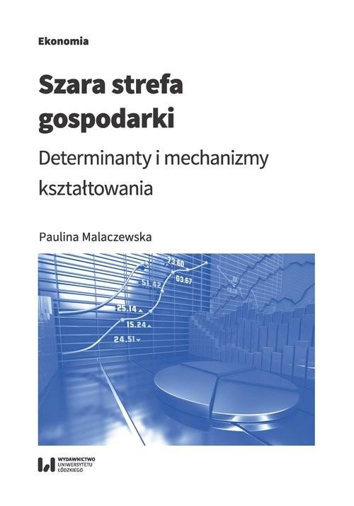 okładka Szara strefa gospodarki Determinanty i mechanizmy kształtowania, Książka   Malaczewska Paulina