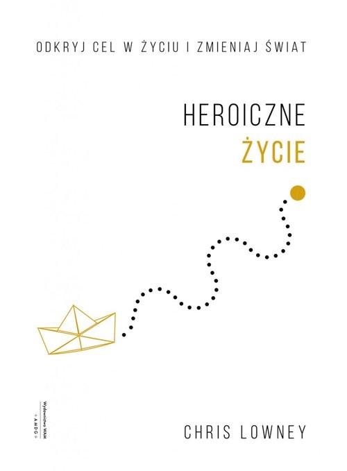 okładka Heroiczne życie Odkryj cel w życiu i zmieniaj świat, Książka | Chris Lowney