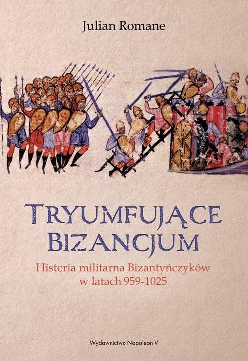 okładka Tryumfujące Bizancjum Historia militarna Bizantyńczyków 959-1025, Książka | Julian Romane