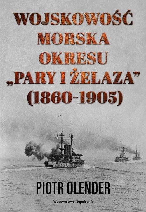 okładka Wojskowość morska okresu pary i żelaza 1860-1905, Książka | Olender Piotr