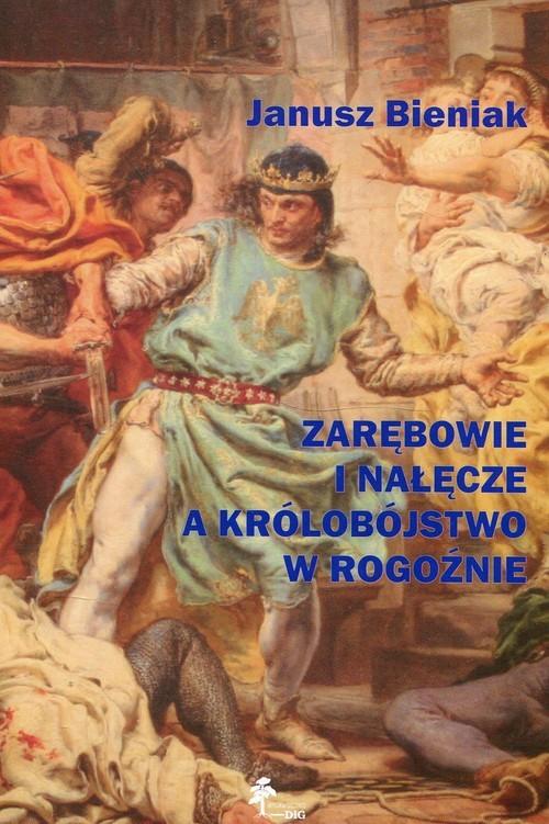 okładka Zarębowie i Nałęcze a królobójstwo w Rogoźnie, Książka | Bieniak Janusz