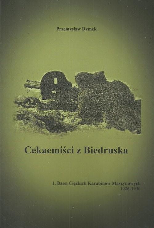 okładka Cekaemiści z Biedruska 1. Baon Cięzkich Karabinów Maszynowych 1926-1930książka      Dymek Przemysław