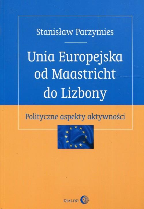 okładka Unia Europejska od Maastricht do Lizbony Polityczne aspekty aktywności, Książka   Parzymies Stanisław