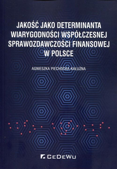 okładka Jakość jako determinanta wiarygodności współczesnej sprawozdawczości finansowej w Polsce, Książka | Piechocka-Kałużna Agnieszka