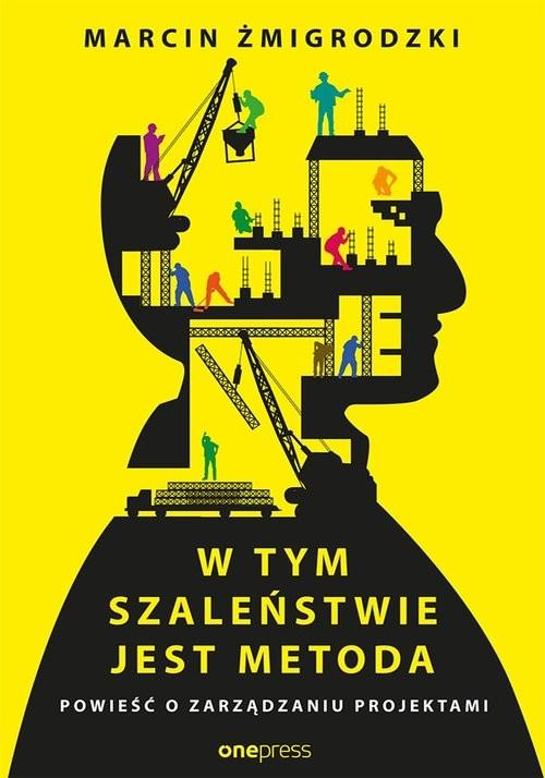 okładka W tym szaleństwie jest metoda Powieść o zarządzaniu projektami, Książka   Żmigrodzki Marcin