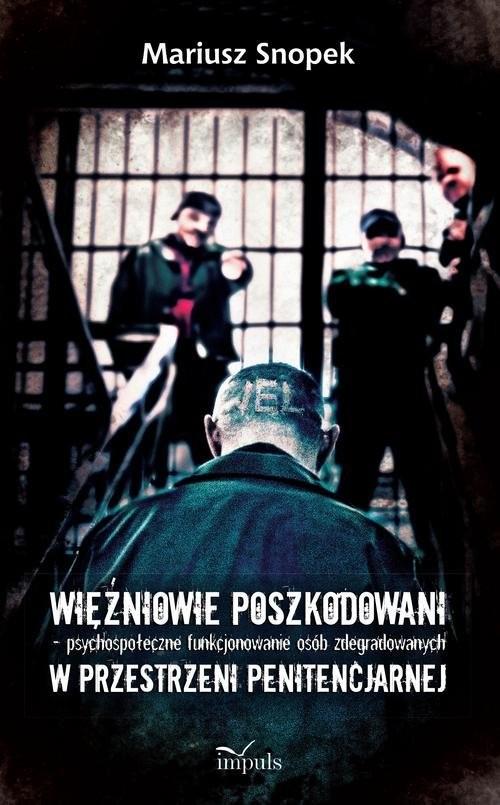 okładka Więźniowie poszkodowani psychospołeczne funkcjonowanie osób zdegradowanych w przestrzeni penitencjarnej, Książka | Snopek Mariusz