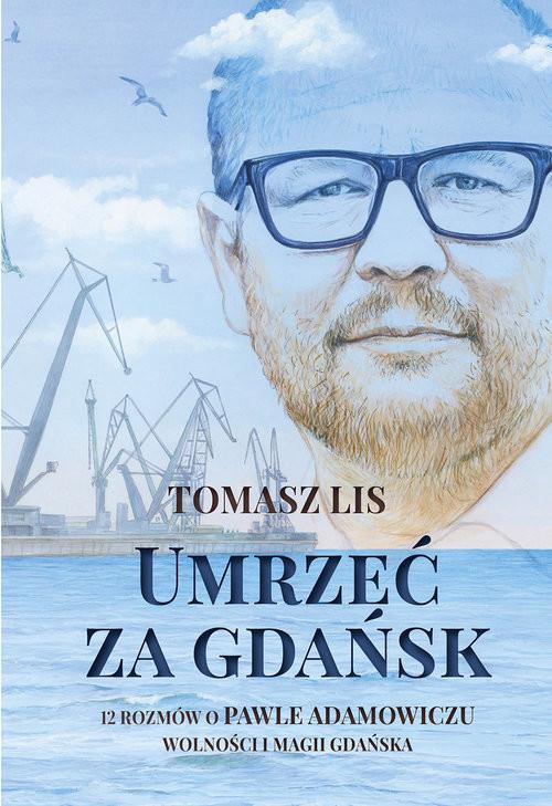 okładka Umrzeć za Gdańsk 12 rozmów o Pawle Adamowiczu wolności i magii Gdańska, Książka | Lis Tomasz