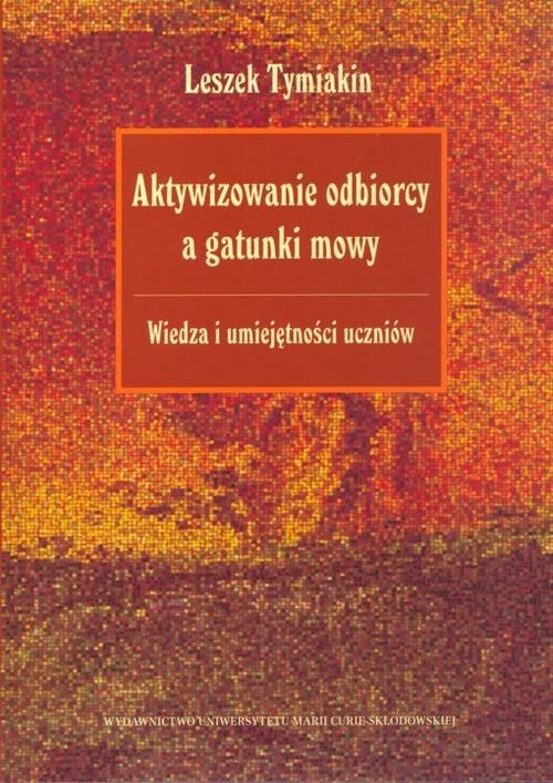 okładka Aktywizowanie odbiorcy a gatunki mowy Wiedza i umiejętności uczniów, Książka | Tymiakin Leszek