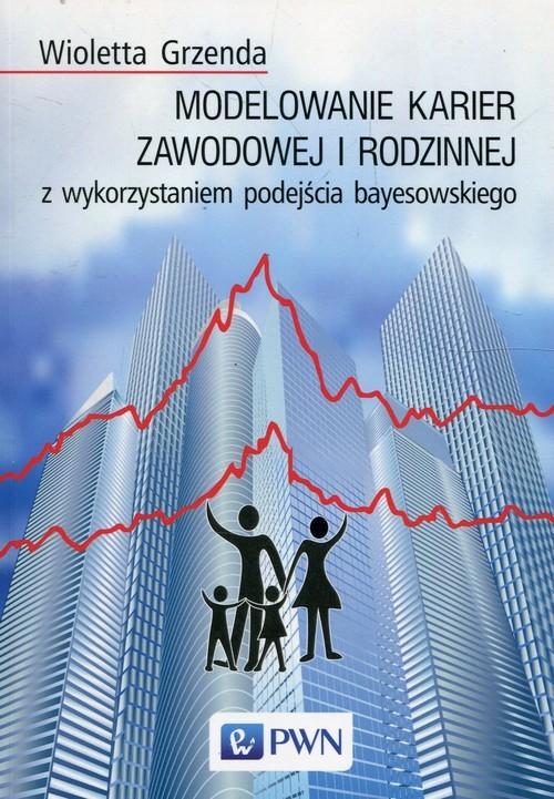 okładka Modelowanie karier zawodowej i rodzinnej z wykorzystaniem podejścia bayesowskiego, Książka | Grzenda Wioletta