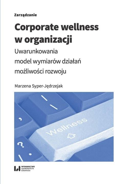 okładka Corporate wellness w organizacji Uwarunkowania, model wymiarów działań, możliwości rozwoju, Książka | Syper-Jędrzejak Marzena