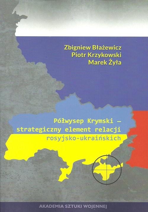 okładka Półwysep Krymski strategiczny element relacji rosyjsko-ukraińskich, Książka | Zbigniew Błażejewicz, Piotr Krzykowski, Żyła