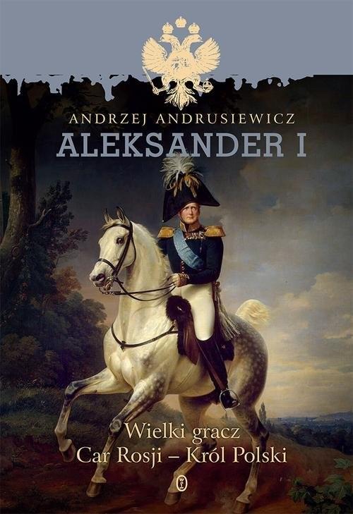okładka Aleksander I Wielki gracz, car Rosji - król Polski, Książka | Andrzej Andrusiewicz