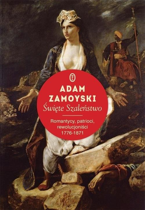 okładka Święte szaleństwo. Romantycy, patrioci, rewolucjoniści 1776-1871, Książka | Adam Zamoyski