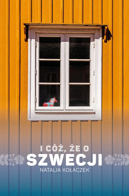 okładka I cóż, że o Szwecji, Książka   Natalia  Kołaczek