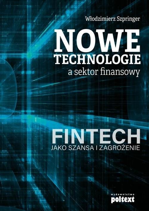okładka Nowe technologie a sektor finansowy FinTech jako szansa i zagrożenie, Książka | Włodzimierz  Szpringer
