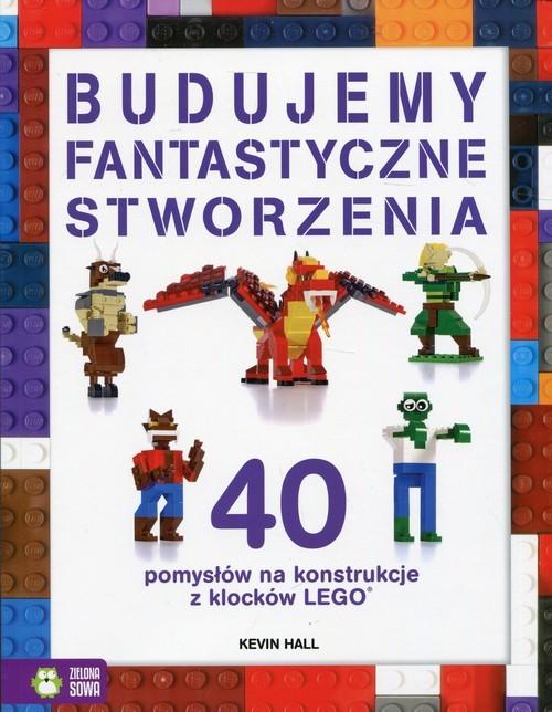 okładka Budujemy fantastyczne stworzenia 40 pomysłów na konstrukcje z klocków Lego, Książka | Hall Kevin