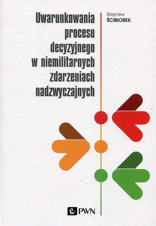 okładka Uwarunkowania procesu decyzyjnego w niemilitarnych zdarzeniach nadzwyczajnych, Książka | Ściborek Zbigniew