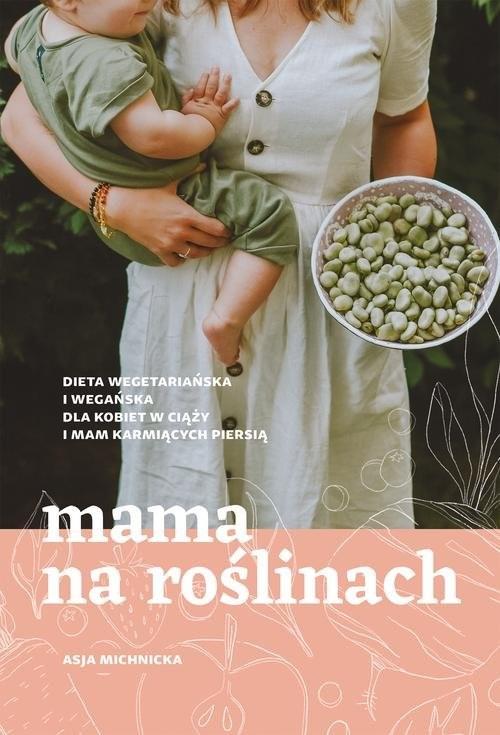okładka Mama na roślinach Dieta wegetariańska i wegańska dla kobiet w ciąży i mam karmiących piersią, Książka | Michnicka Asja
