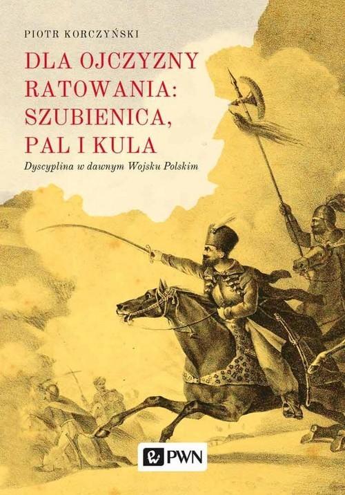 okładka Dla ojczyzny ratowania: szubienica, pal i kula Dyscyplina w dawnym Wojsku Polskim, Książka | Korczyński Piotr