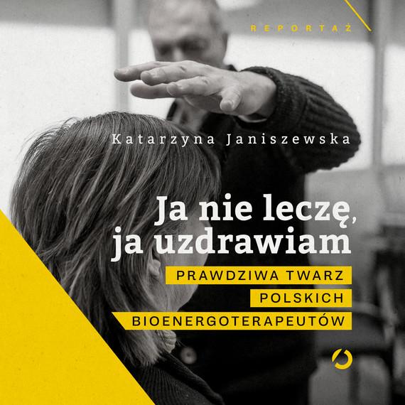 okładka Ja nie leczę, ja uzdrawiam. Prawdziwa twarz polskich bioenergoterapeutów, Audiobook   Katarzyna Janiszewska