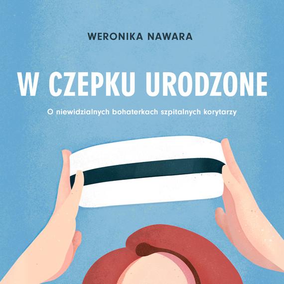 okładka W czepku urodzone. O niewidzialnych bohaterkach szpitalnych korytarzy, Audiobook | Weronika Nawara