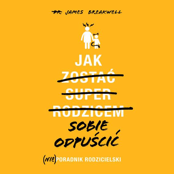 okładka Jak sobie odpuścić. (Nie)poradnik rodzicielski, Audiobook | James Breakwell