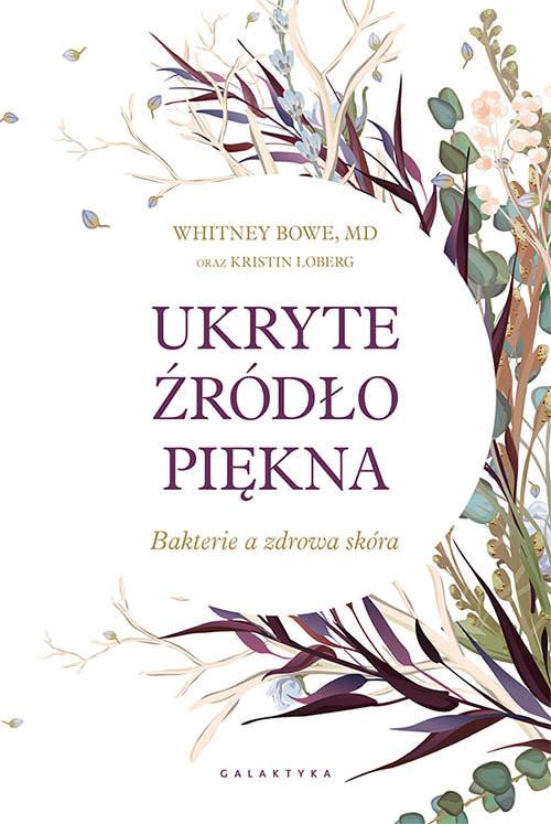 okładka Ukryte źródło piękna Bakterie a zdrowa skóra, Książka   Whitney Bowe