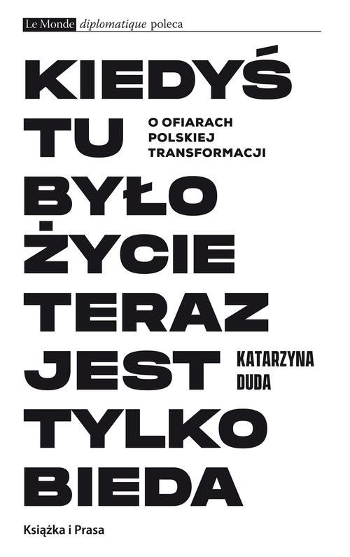 okładka Kiedyś tu było życie teraz jest tylko bieda O ofiarach polskiej transformacji, Książka | Duda Katarzyna