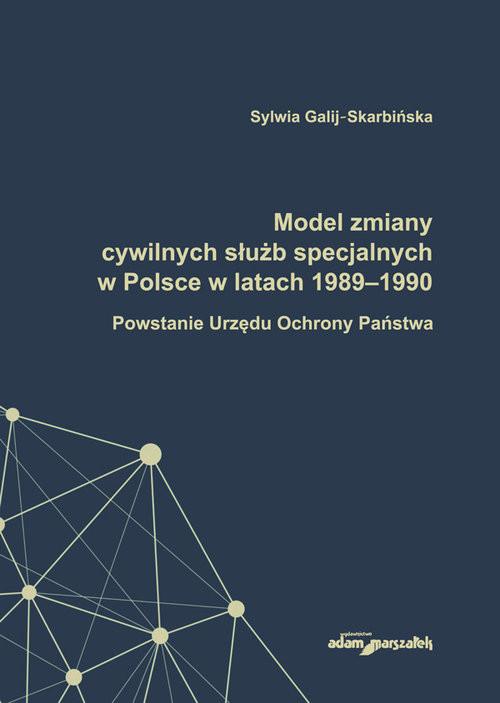okładka Model zmiany cywilnych służb specjalnych w Polsce w latach 1989-1990. Powstanie Urzędu Ochrony Państwa, Książka | Galij-Skarbińska Sylwia