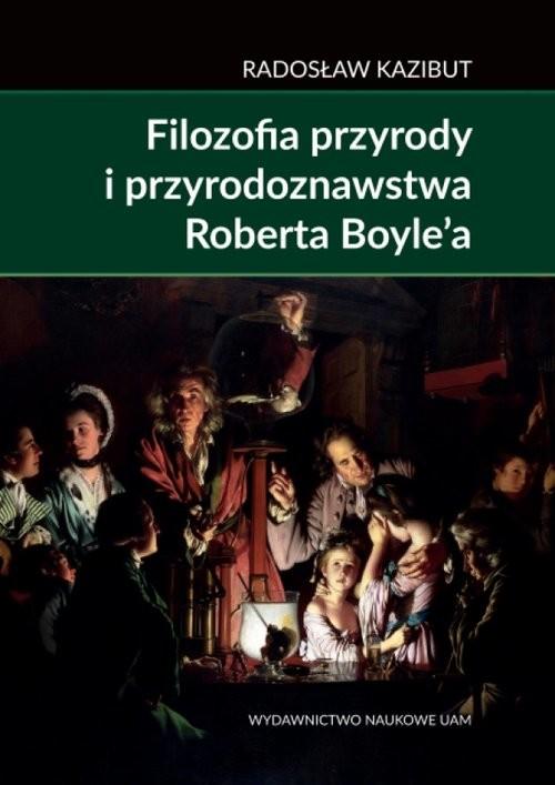 okładka Filozofia przyrody i przyrodoznawstwa Roberta Boyle'a. Filozoficzna geneza nauki laboratoryjnejksiążka      Kazibut Radosław