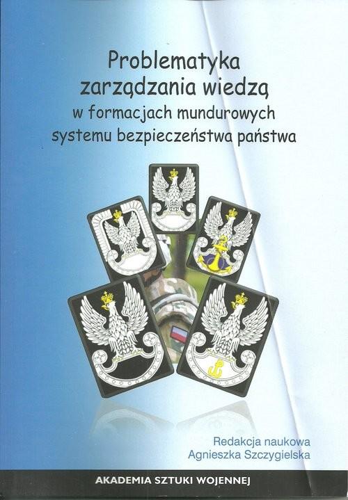 okładka Problematyka zarządzania wiedzą w formacjach mundurowych systemu bezpieczeństwa państwa, Książka |