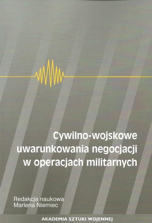 okładka Cywilno-wojskowe uwarunkowania negocjacji w operacjach militarnych, Książka |