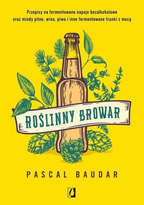 okładka Roślinny browar Przepisy na fermentowane napoje bezalkoholowe oraz miody pitne, wina, piwa i inne fermentowane trunk, Książka | Baudar Pascal