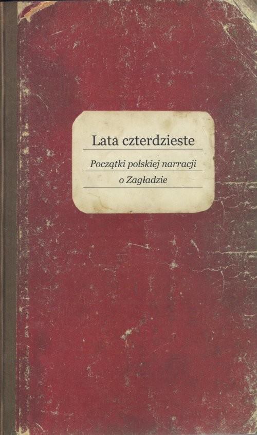 okładka Lata czterdzieste Początki polskiej narracji o Zagładzie, Książka |