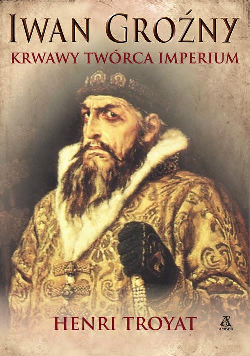 okładka Iwan Groźny Krwawy twórca imperium, Książka   Troyat Henri